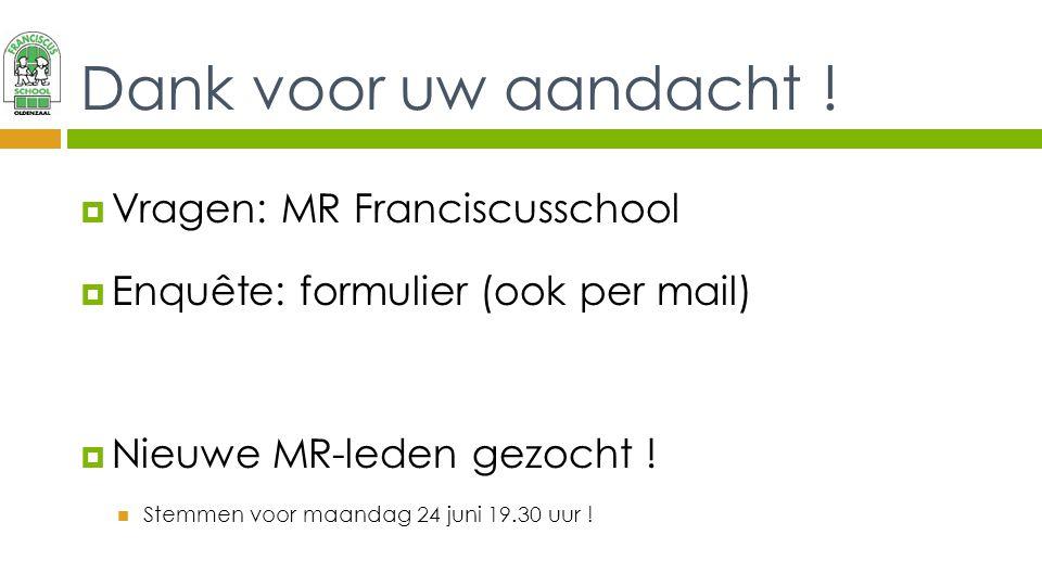 Dank voor uw aandacht !  Vragen: MR Franciscusschool  Enquête: formulier (ook per mail)  Nieuwe MR-leden gezocht ! Stemmen voor maandag 24 juni 19.