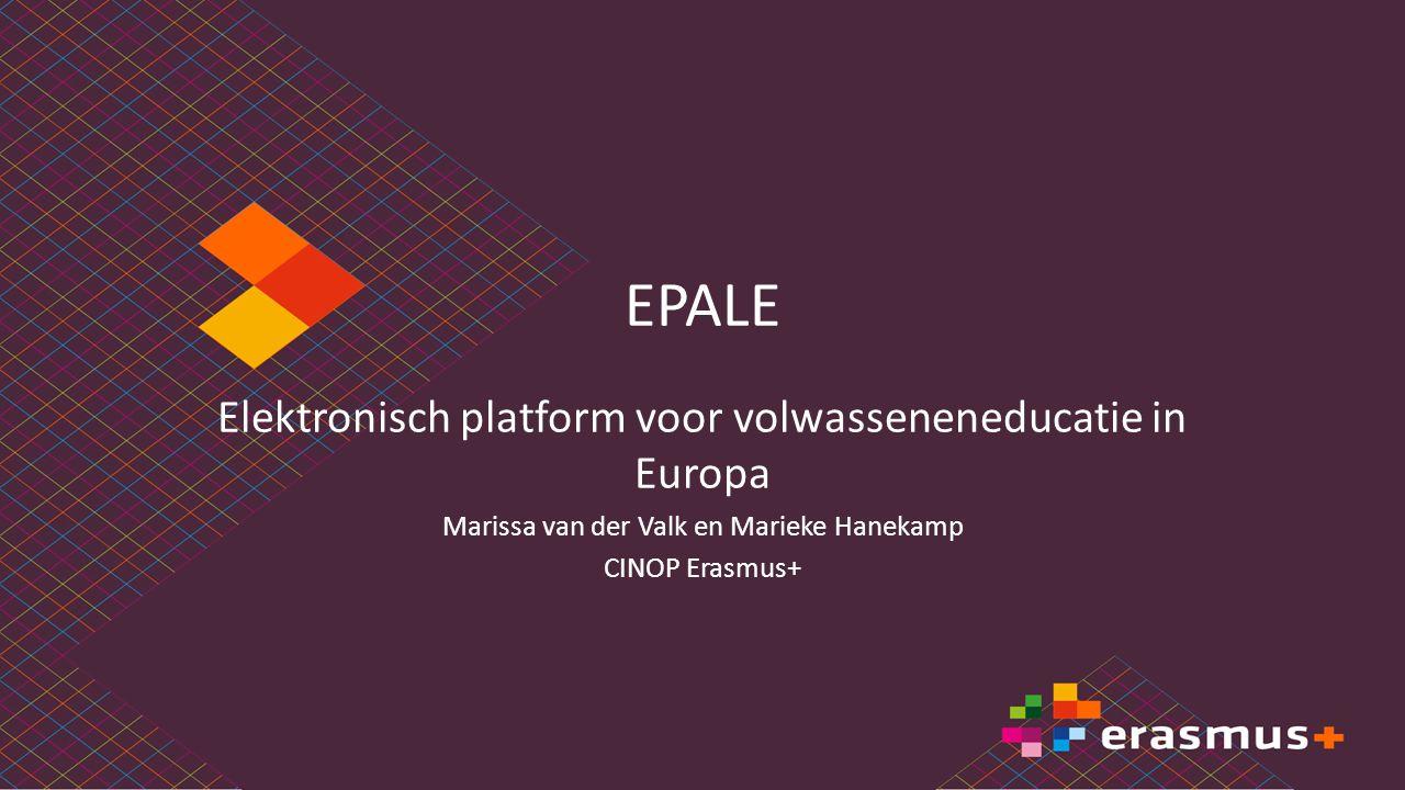 EPALE Elektronisch platform voor volwasseneneducatie in Europa Marissa van der Valk en Marieke Hanekamp CINOP Erasmus+