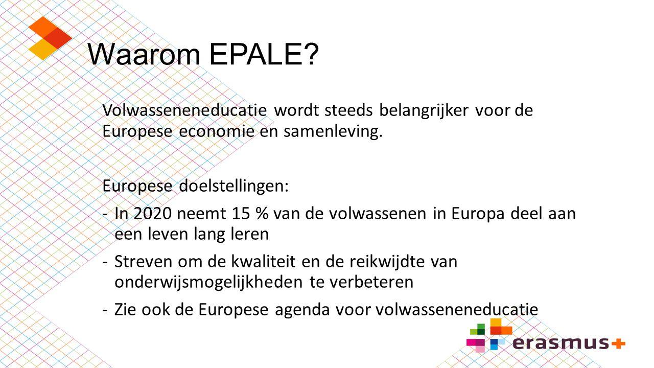 Waarom EPALE? Volwasseneneducatie wordt steeds belangrijker voor de Europese economie en samenleving. Europese doelstellingen: -In 2020 neemt 15 % van