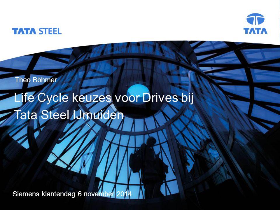 Tata Steel Slide 1 Life Cycle keuzes voor Drives bij Tata Steel IJmuiden Siemens klantendag 6 november 2014 Title slide Life Cycle keuzes voor Drives bij Tata Steel IJmuiden Theo Böhmer