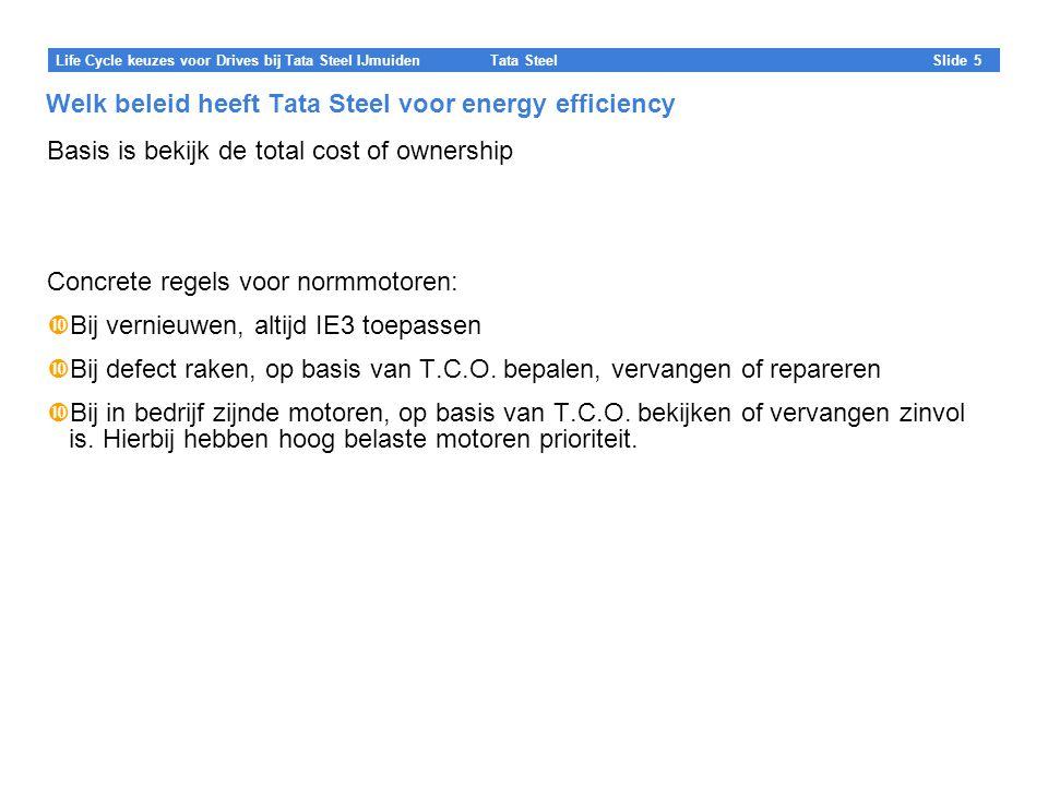 Tata Steel Slide 5 Life Cycle keuzes voor Drives bij Tata Steel IJmuiden Welk beleid heeft Tata Steel voor energy efficiency Basis is bekijk de total cost of ownership Concrete regels voor normmotoren:  Bij vernieuwen, altijd IE3 toepassen  Bij defect raken, op basis van T.C.O.