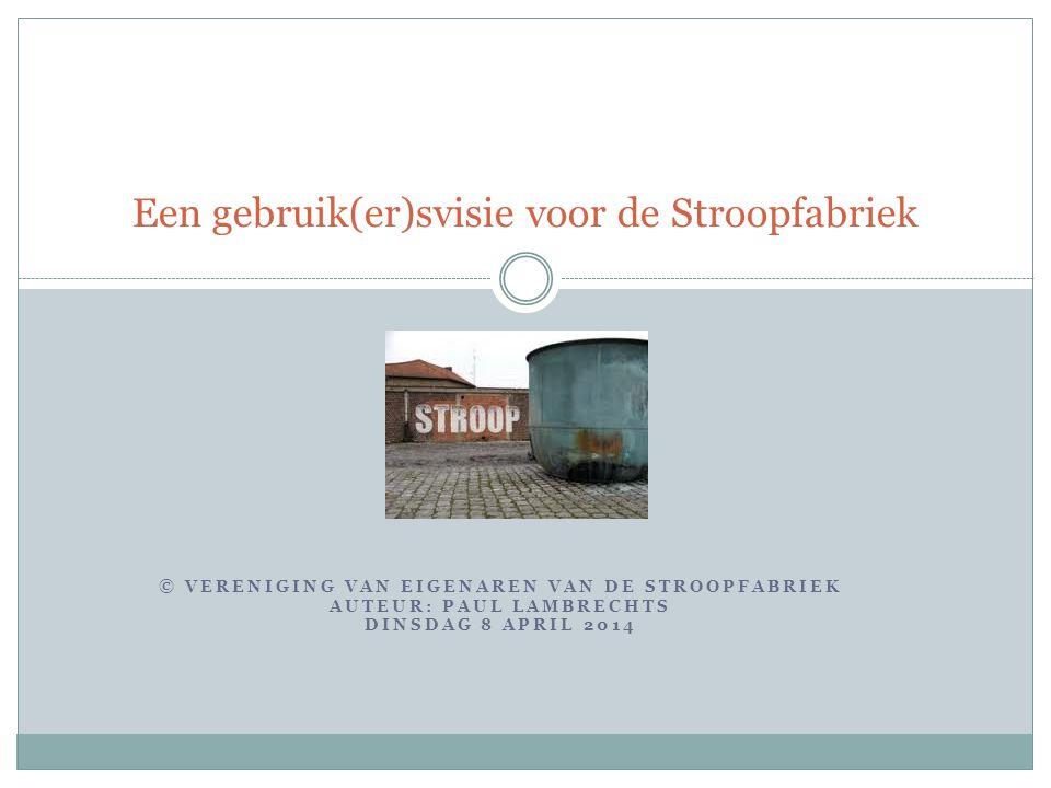 © VERENIGING VAN EIGENAREN VAN DE STROOPFABRIEK AUTEUR: PAUL LAMBRECHTS DINSDAG 8 APRIL 2014 Een gebruik(er)svisie voor de Stroopfabriek