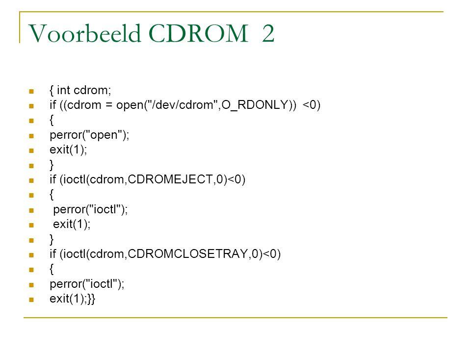 Voorbeeld CDROM 2 { int cdrom; if ((cdrom = open( /dev/cdrom ,O_RDONLY)) <0) { perror( open ); exit(1); } if (ioctl(cdrom,CDROMEJECT,0)<0) { perror( ioctl ); exit(1); } if (ioctl(cdrom,CDROMCLOSETRAY,0)<0) { perror( ioctl ); exit(1);}}