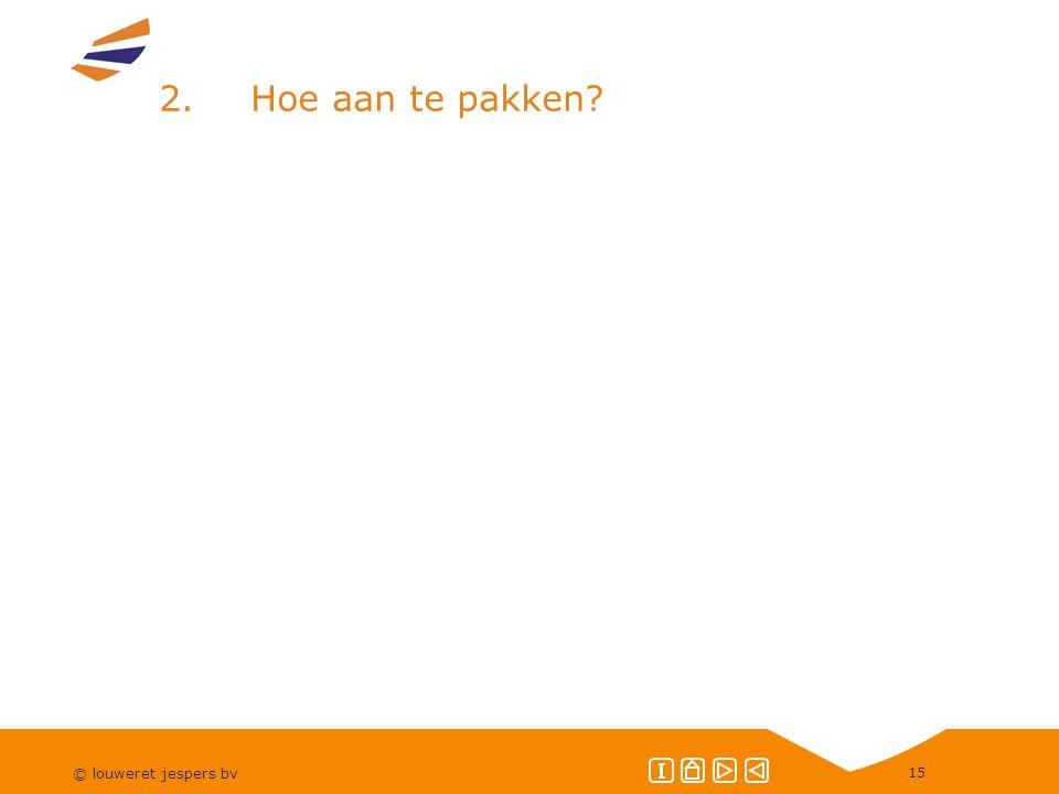 © louweret jespers bv 15 2.Hoe aan te pakken?