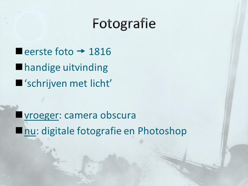 eerste foto  1816 handige uitvinding 'schrijven met licht' vroeger: camera obscura nu: digitale fotografie en Photoshop