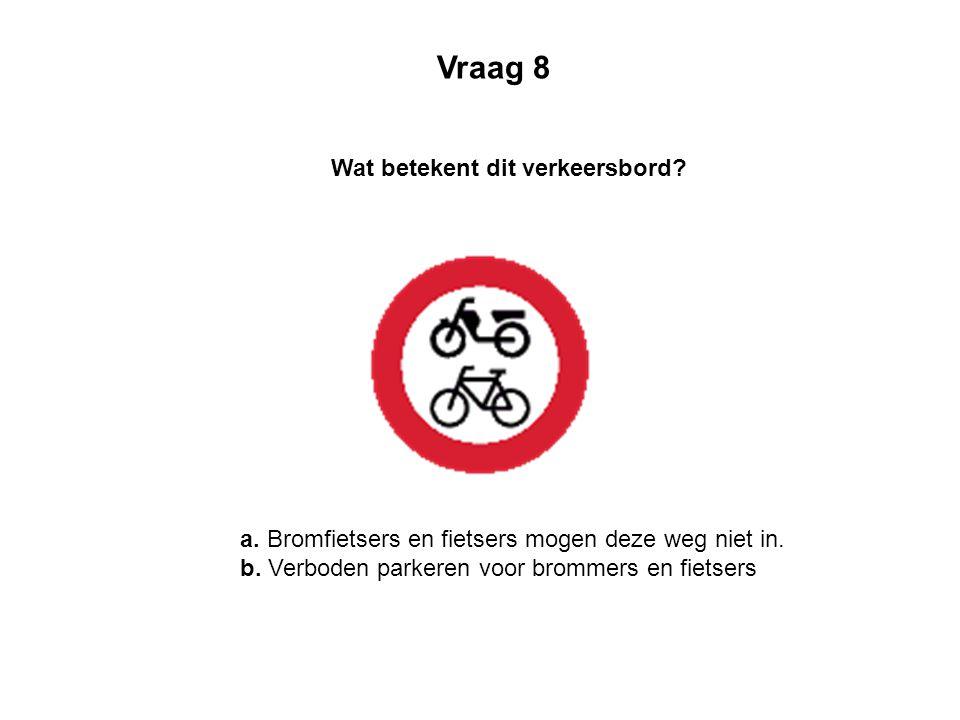 a. Bromfietsers en fietsers mogen deze weg niet in. b. Verboden parkeren voor brommers en fietsers Wat betekent dit verkeersbord? Vraag 8