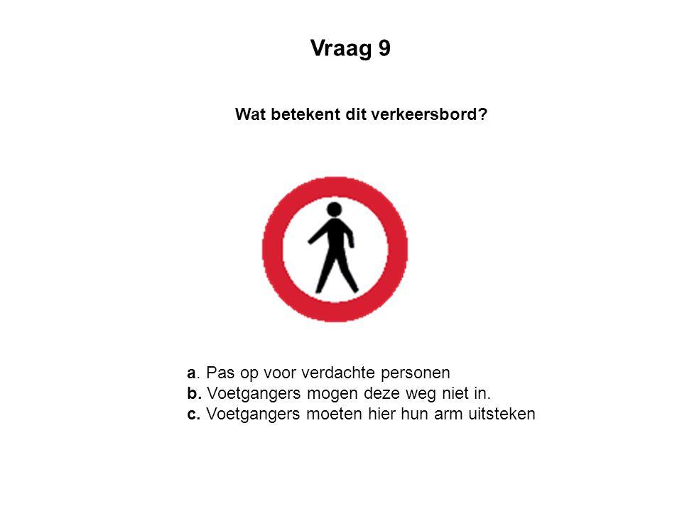 a. Pas op voor verdachte personen b. Voetgangers mogen deze weg niet in. c. Voetgangers moeten hier hun arm uitsteken Wat betekent dit verkeersbord? V