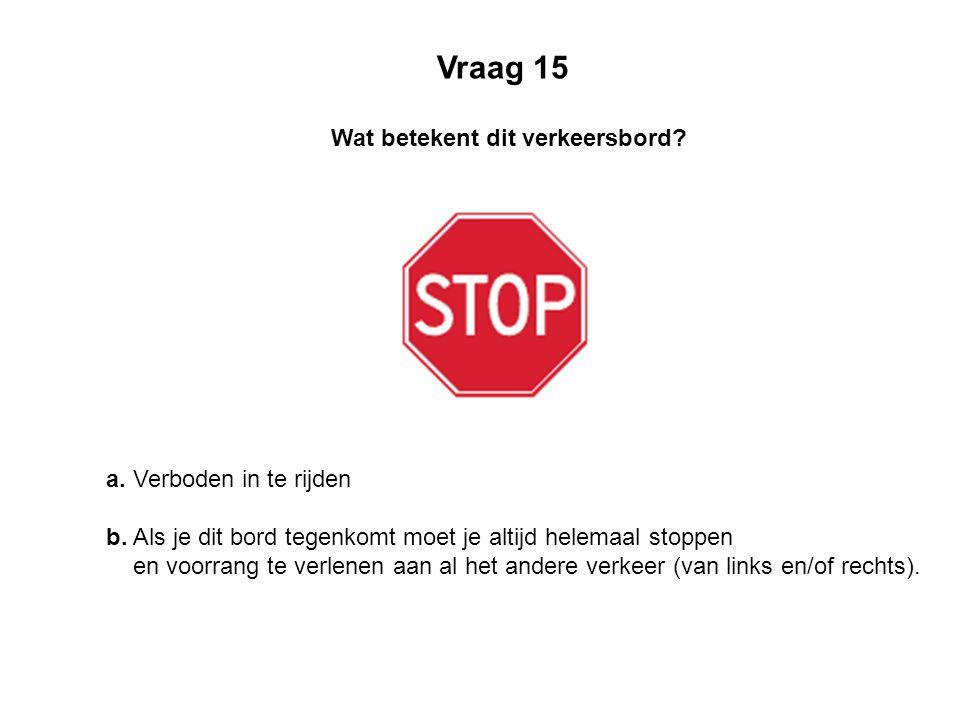 a. Verboden in te rijden b. Als je dit bord tegenkomt moet je altijd helemaal stoppen en voorrang te verlenen aan al het andere verkeer (van links en/