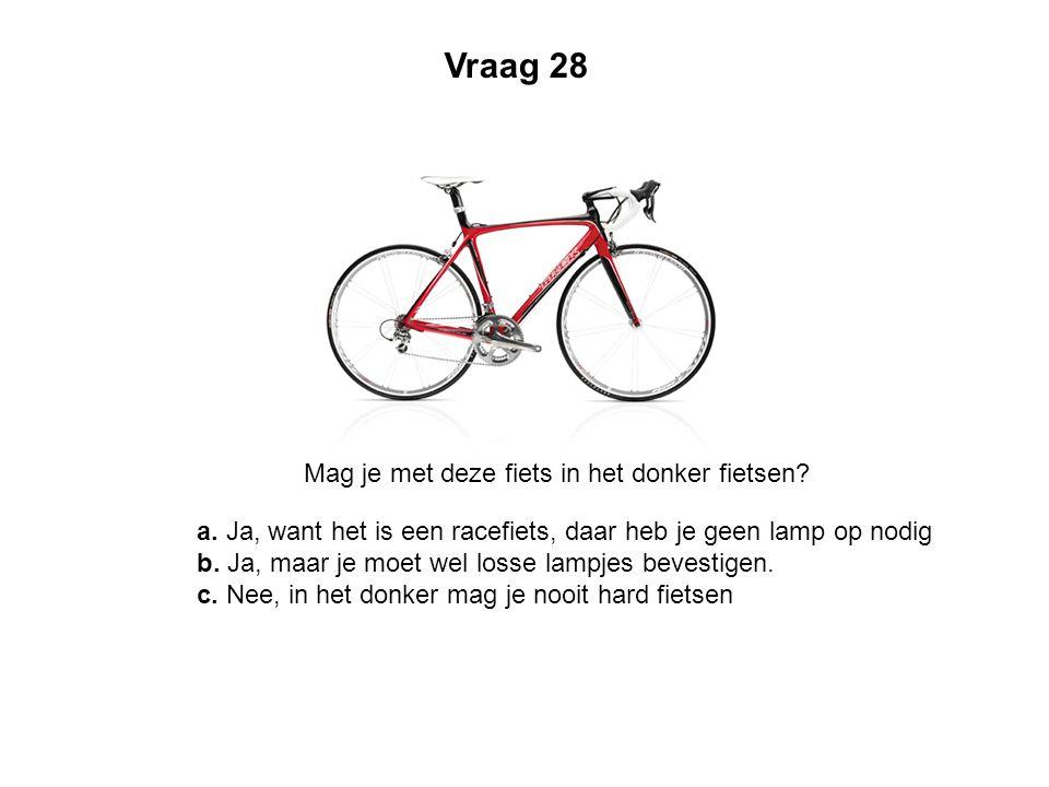 Vraag 28 Mag je met deze fiets in het donker fietsen? a. Ja, want het is een racefiets, daar heb je geen lamp op nodig b. Ja, maar je moet wel losse l