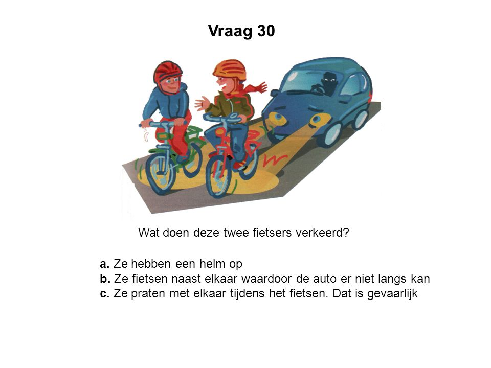 Vraag 30 Wat doen deze twee fietsers verkeerd? a. Ze hebben een helm op b. Ze fietsen naast elkaar waardoor de auto er niet langs kan c. Ze praten met