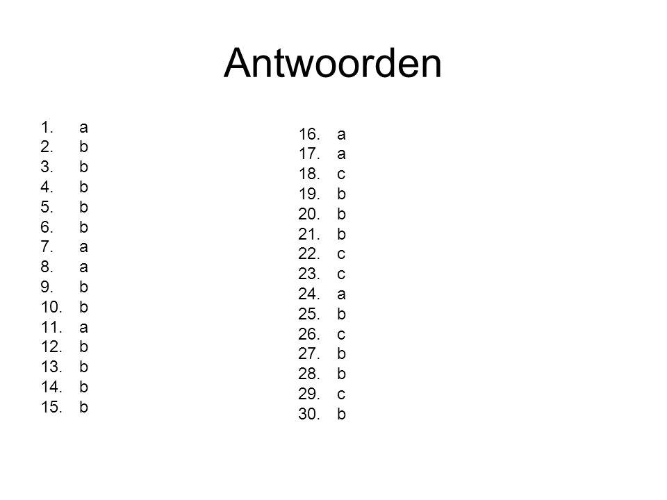 Antwoorden 1.a 2.b 3.b 4.b 5.b 6.b 7.a 8.a 9.b 10.b 11.a 12.b 13.b 14.b 15.b 16.a 17.a 18.c 19.b 20.b 21.b 22.c 23.c 24.a 25.b 26.c 27.b 28.b 29.c 30.