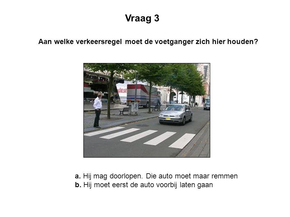 Aan welke verkeersregel moet de voetganger zich hier houden? Vraag 3 a. Hij mag doorlopen. Die auto moet maar remmen b. Hij moet eerst de auto voorbij