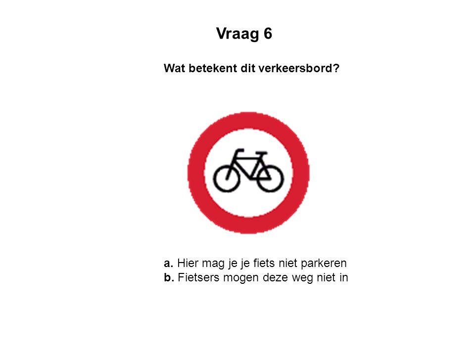 Wat betekent dit verkeersbord? a. Hier mag je je fiets niet parkeren b. Fietsers mogen deze weg niet in Vraag 6