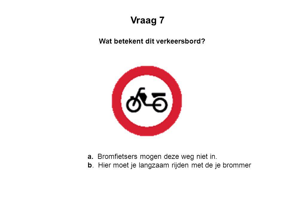 a. Bromfietsers mogen deze weg niet in. b. Hier moet je langzaam rijden met de je brommer Wat betekent dit verkeersbord? Vraag 7