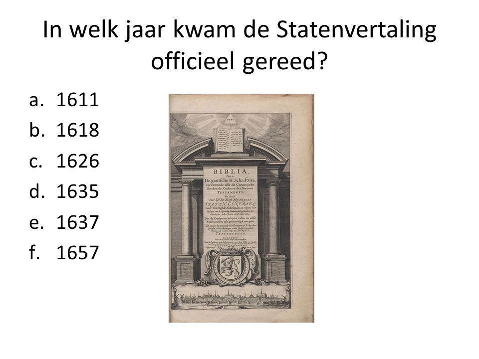 In welk jaar kwam de Statenvertaling officieel gereed a.1611 b.1618 c.1626 d.1635 e.1637 f.1657