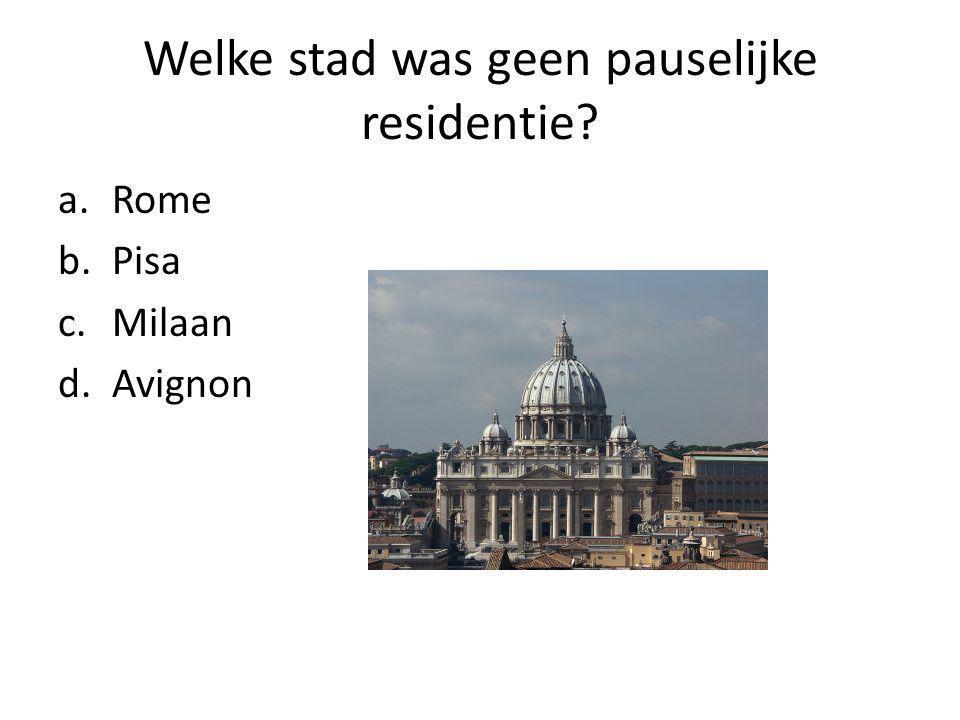Welke stad was geen pauselijke residentie a.Rome b.Pisa c.Milaan d.Avignon