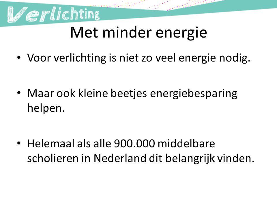 Met minder energie Voor verlichting is niet zo veel energie nodig. Maar ook kleine beetjes energiebesparing helpen. Helemaal als alle 900.000 middelba