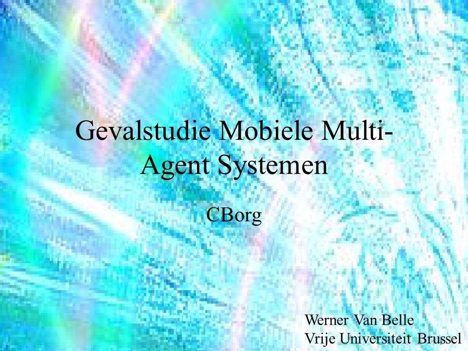 Gevalstudie Mobiele Multi- Agent Systemen CBorg Werner Van Belle Vrije Universiteit Brussel