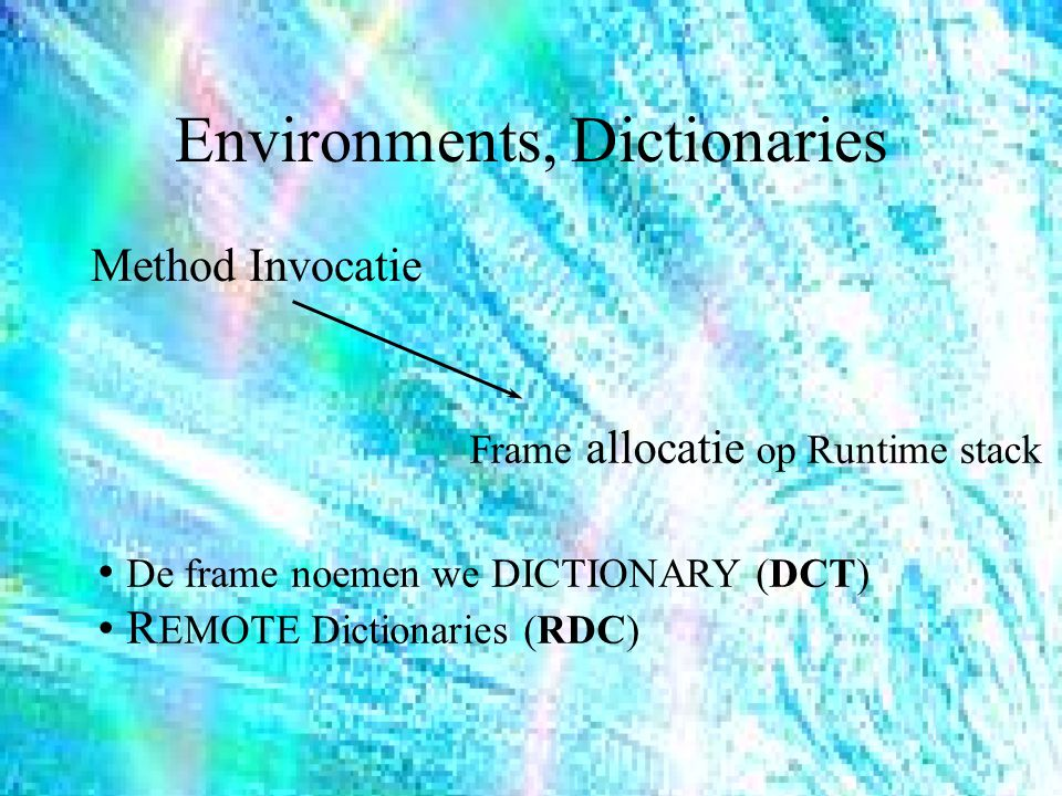 Environments, Dictionaries Method Invocatie Frame allocatie op Runtime stack De frame noemen we DICTIONARY (DCT) R EMOTE Dictionaries (RDC)