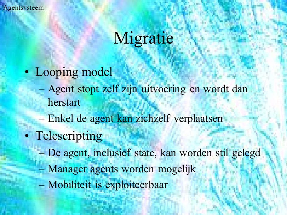 Migratie Looping model –Agent stopt zelf zijn uitvoering en wordt dan herstart –Enkel de agent kan zichzelf verplaatsen Telescripting –De agent, inclusief state, kan worden stil gelegd –Manager agents worden mogelijk –Mobiliteit is exploiteerbaar Agentsysteem