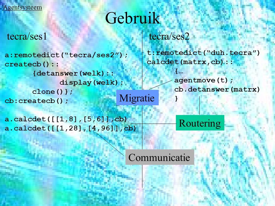 Gebruik a:remotedict( tecra/ses2 ); createcb():: {detanswer(welk):: display(welk); clone()}; cb:createcb(); a.calcdet([[1,8],[5,6]],cb) a.calcdet([[1,28],[4,96]],cb) t:remotedict( duh.tecra ) calcdet(matrx,cb):: {… agentmove(t); cb.detanswer(matrx) } tecra/ses2tecra/ses1 Communicatie Migratie Routering Agentsysteem