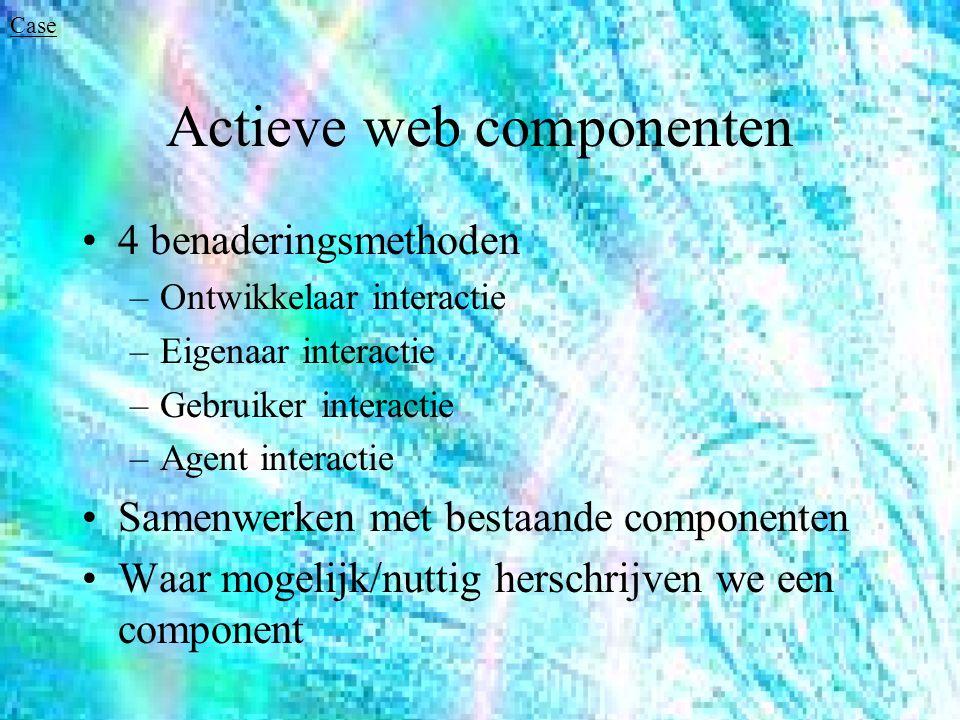 Actieve web componenten 4 benaderingsmethoden –Ontwikkelaar interactie –Eigenaar interactie –Gebruiker interactie –Agent interactie Samenwerken met bestaande componenten Waar mogelijk/nuttig herschrijven we een component Case