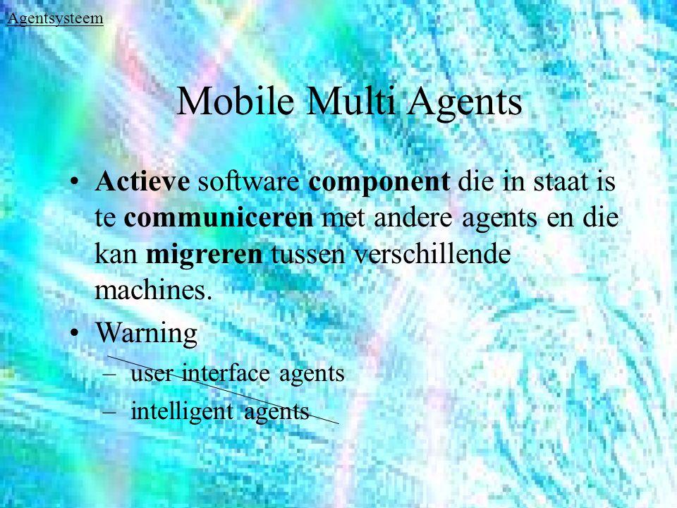 Mobile Multi Agents Actieve software component die in staat is te communiceren met andere agents en die kan migreren tussen verschillende machines.