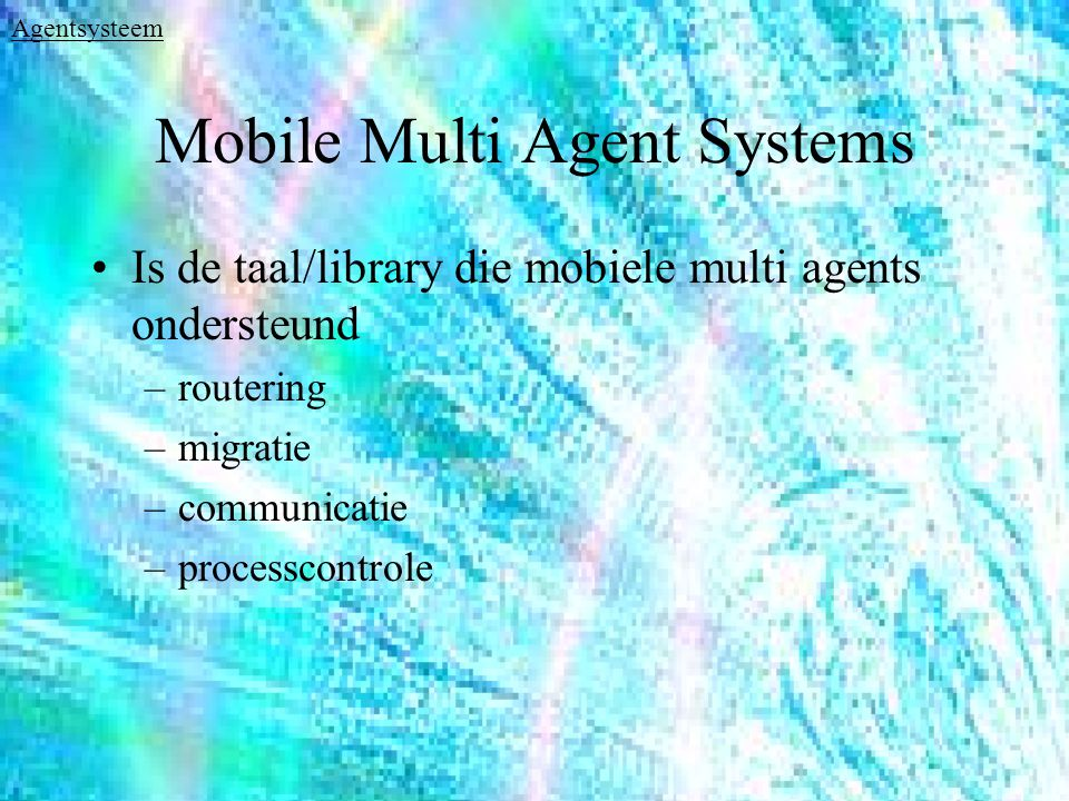 Mobile Multi Agent Systems Is de taal/library die mobiele multi agents ondersteund –routering –migratie –communicatie –processcontrole Agentsysteem