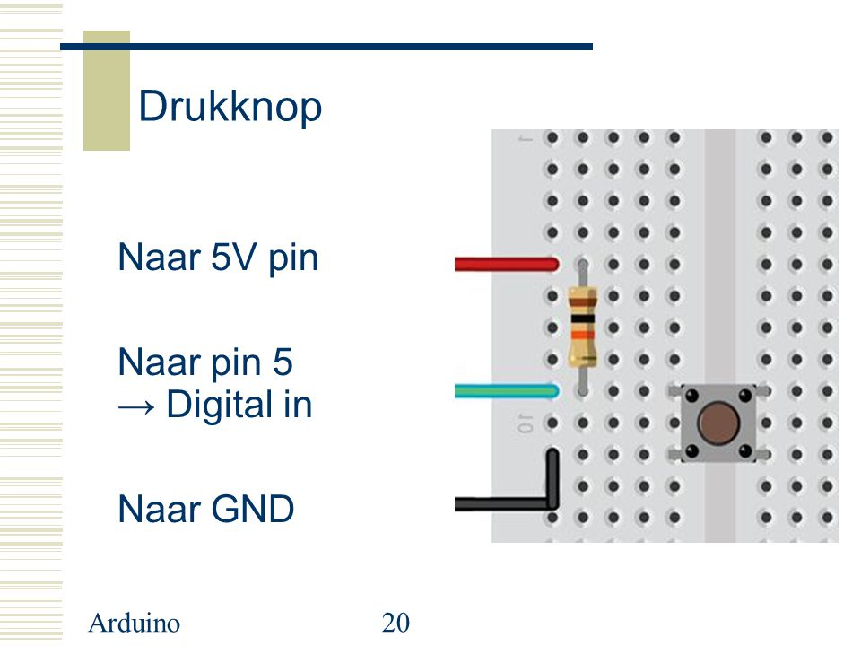Arduino20 Drukknop Naar 5V pin Naar pin 5 → Digital in Naar GND