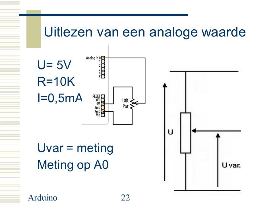 Arduino22 Uitlezen van een analoge waarde U= 5V R=10K I=0,5mA Uvar = meting Meting op A0