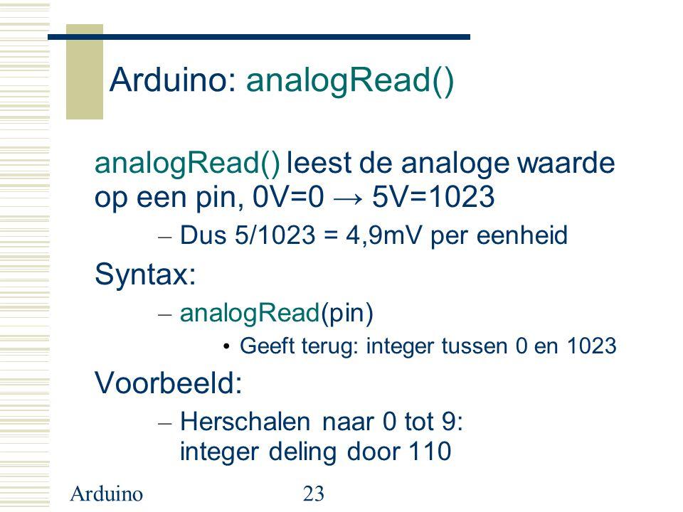 Arduino23 Arduino: analogRead() analogRead() leest de analoge waarde op een pin, 0V=0 → 5V=1023 – Dus 5/1023 = 4,9mV per eenheid Syntax: – analogRead(