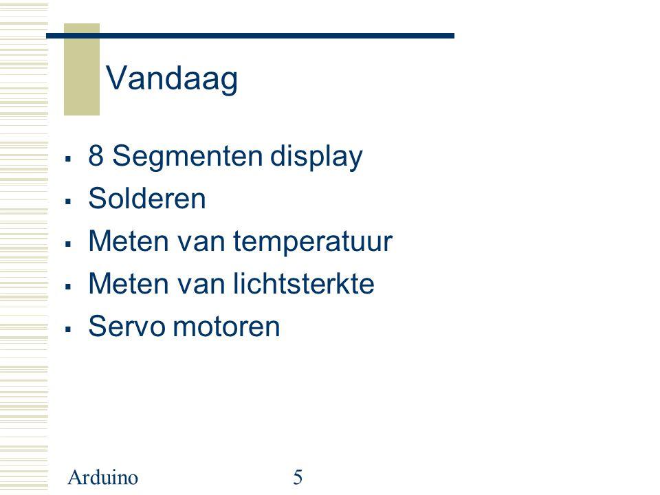 Arduino5 Vandaag  8 Segmenten display  Solderen  Meten van temperatuur  Meten van lichtsterkte  Servo motoren