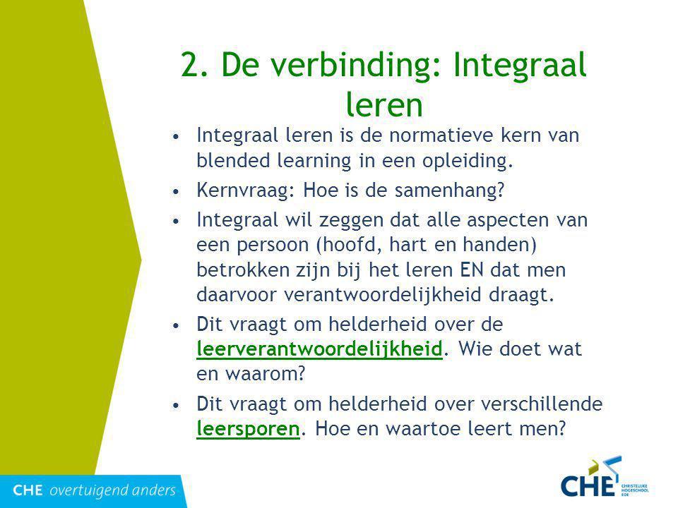 2. De verbinding: Integraal leren Integraal leren is de normatieve kern van blended learning in een opleiding. Kernvraag: Hoe is de samenhang? Integra