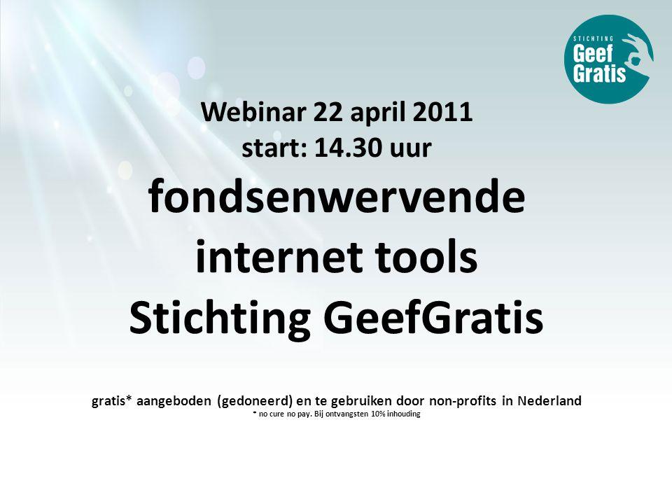 Webinar 22 april 2011 start: 14.30 uur fondsenwervende internet tools Stichting GeefGratis gratis* aangeboden (gedoneerd) en te gebruiken door non-profits in Nederland * no cure no pay.