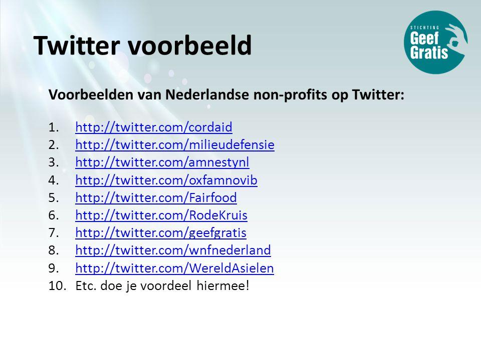 Voorbeelden van Nederlandse non-profits op Twitter: 1.http://twitter.com/cordaidhttp://twitter.com/cordaid 2.http://twitter.com/milieudefensiehttp://twitter.com/milieudefensie 3.http://twitter.com/amnestynlhttp://twitter.com/amnestynl 4.http://twitter.com/oxfamnovibhttp://twitter.com/oxfamnovib 5.http://twitter.com/Fairfoodhttp://twitter.com/Fairfood 6.http://twitter.com/RodeKruishttp://twitter.com/RodeKruis 7.http://twitter.com/geefgratishttp://twitter.com/geefgratis 8.http://twitter.com/wnfnederlandhttp://twitter.com/wnfnederland 9.http://twitter.com/WereldAsielenhttp://twitter.com/WereldAsielen 10.Etc.