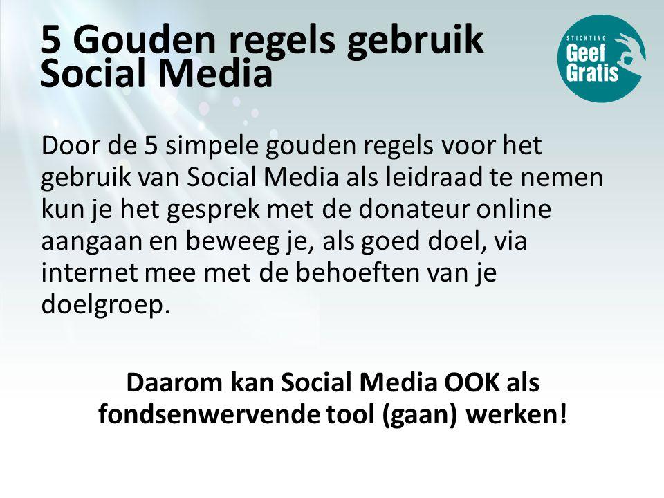 5 Gouden regels gebruik Social Media Door de 5 simpele gouden regels voor het gebruik van Social Media als leidraad te nemen kun je het gesprek met de donateur online aangaan en beweeg je, als goed doel, via internet mee met de behoeften van je doelgroep.