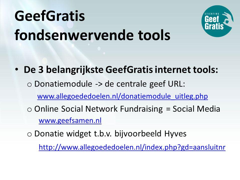 GeefGratis fondsenwervende tools De 3 belangrijkste GeefGratis internet tools: o Donatiemodule -> de centrale geef URL: www.allegoededoelen.nl/donatiemodule_uitleg.php o Online Social Network Fundraising = Social Media www.geefsamen.nl www.geefsamen.nl o Donatie widget t.b.v.