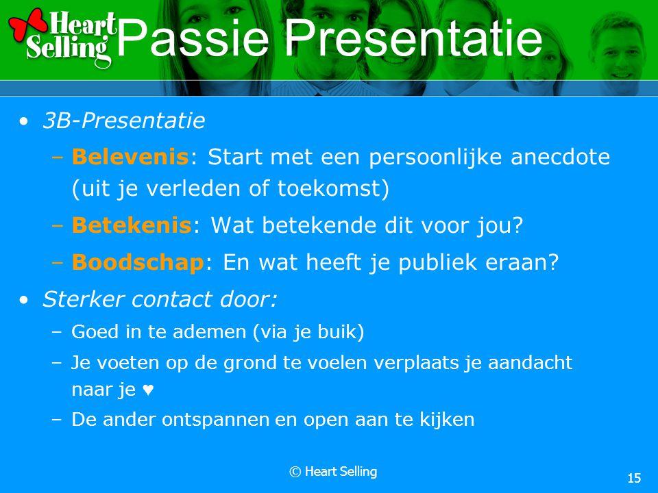 © Heart Selling 15 Passie Presentatie 3B-Presentatie –Belevenis: Start met een persoonlijke anecdote (uit je verleden of toekomst) –Betekenis: Wat betekende dit voor jou.