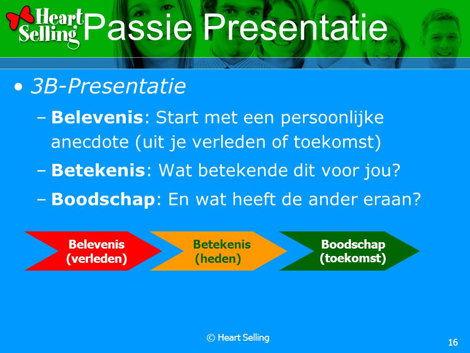 © Heart Selling 16 Passie Presentatie 3B-Presentatie –Belevenis: Start met een persoonlijke anecdote (uit je verleden of toekomst) –Betekenis: Wat betekende dit voor jou.