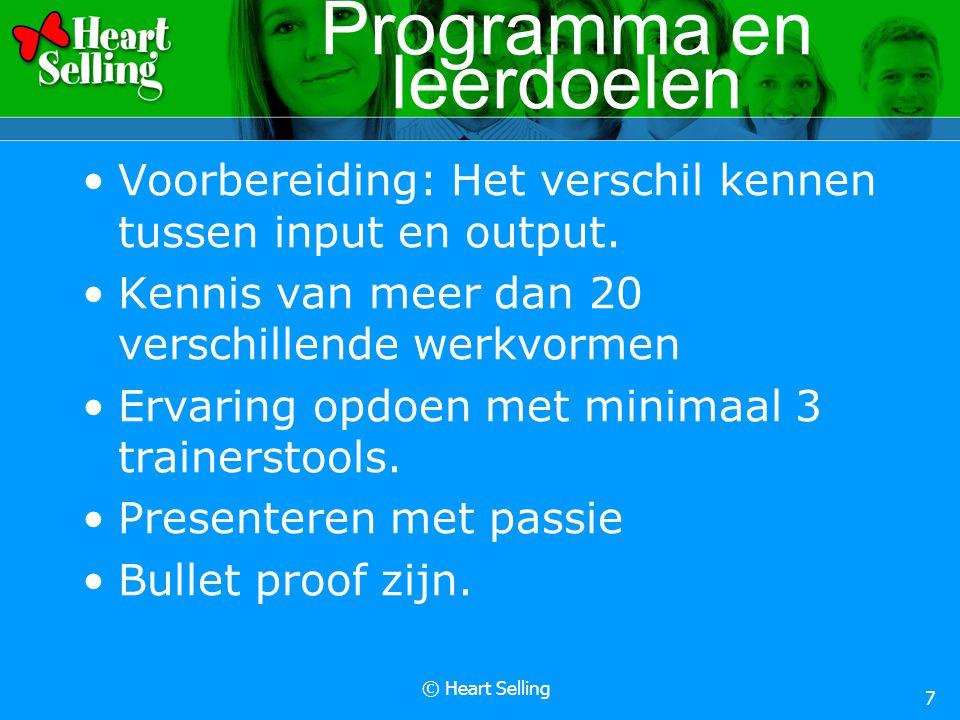 © Heart Selling 7 Programma en leerdoelen Voorbereiding: Het verschil kennen tussen input en output. Kennis van meer dan 20 verschillende werkvormen E