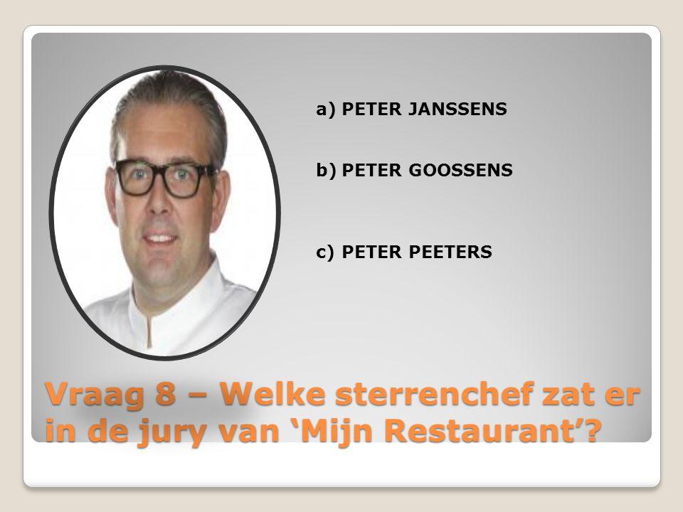 Vraag 8 – Welke sterrenchef zat er in de jury van 'Mijn Restaurant'? a)PETER JANSSENS b)PETER GOOSSENS c)PETER PEETERS