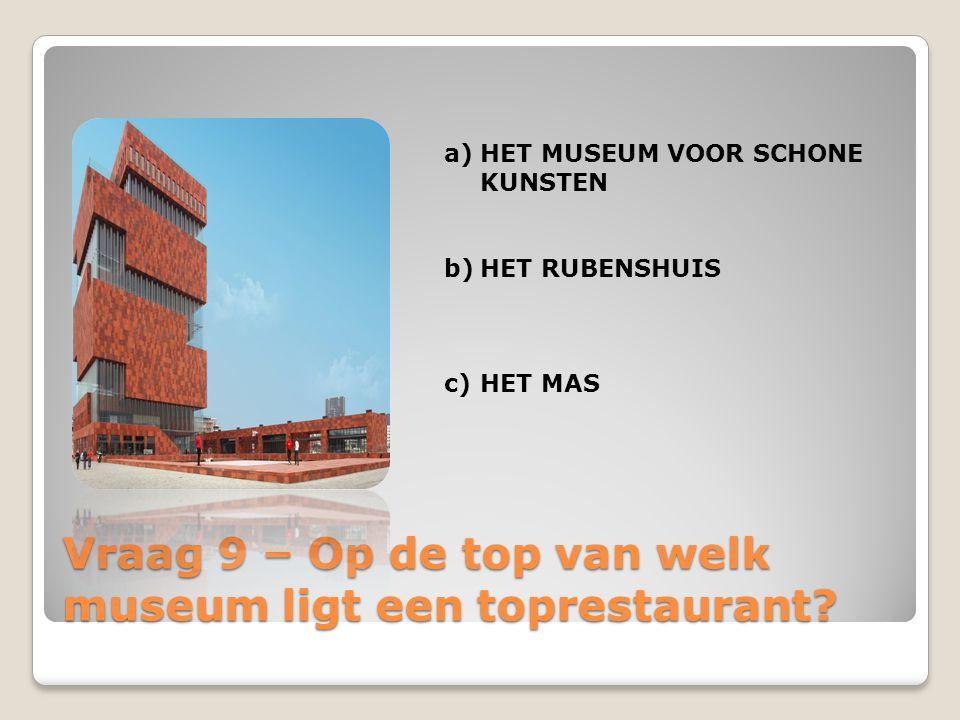 Vraag 9 – Op de top van welk museum ligt een toprestaurant? a)HET MUSEUM VOOR SCHONE KUNSTEN b)HET RUBENSHUIS c)HET MAS