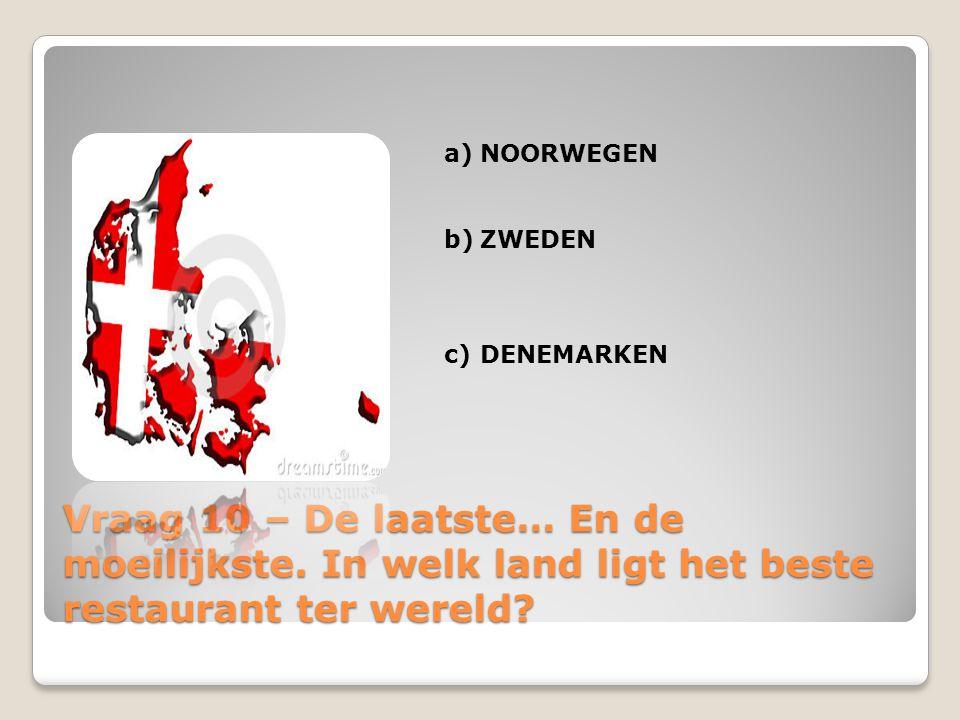 Vraag 10 – De laatste… En de moeilijkste. In welk land ligt het beste restaurant ter wereld? a)NOORWEGEN b)ZWEDEN c)DENEMARKEN