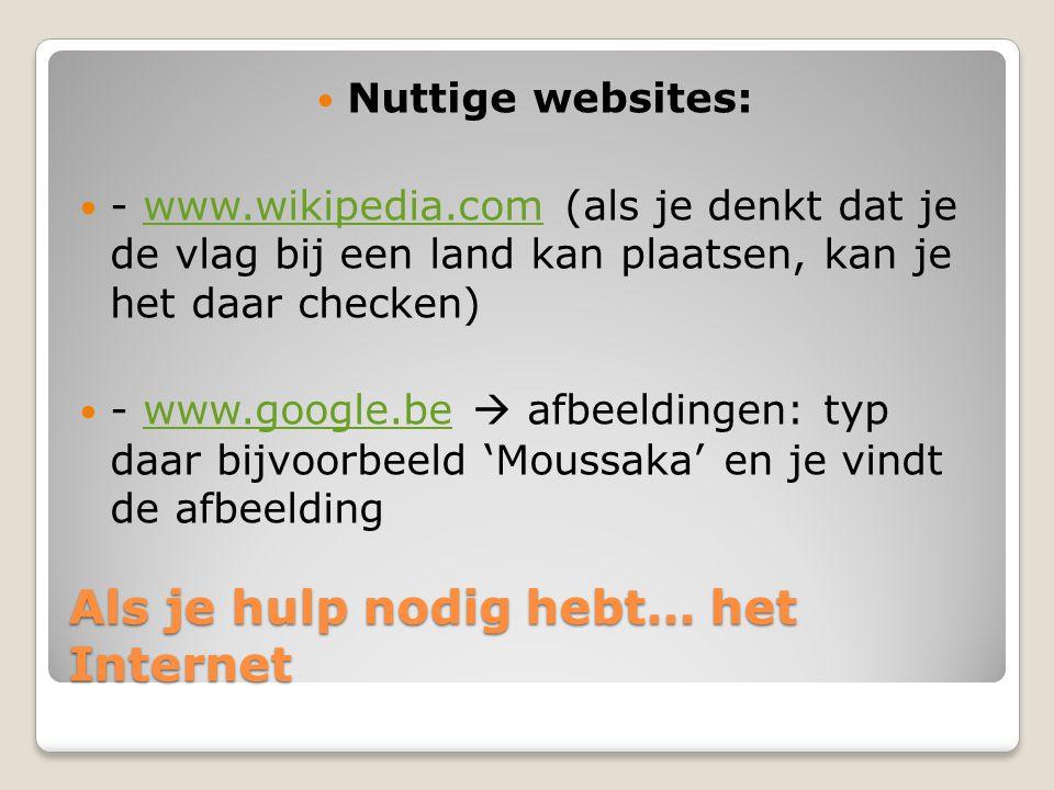 Als je hulp nodig hebt… het Internet Nuttige websites: - www.wikipedia.com (als je denkt dat je de vlag bij een land kan plaatsen, kan je het daar checken)www.wikipedia.com - www.google.be  afbeeldingen: typ daar bijvoorbeeld 'Moussaka' en je vindt de afbeeldingwww.google.be