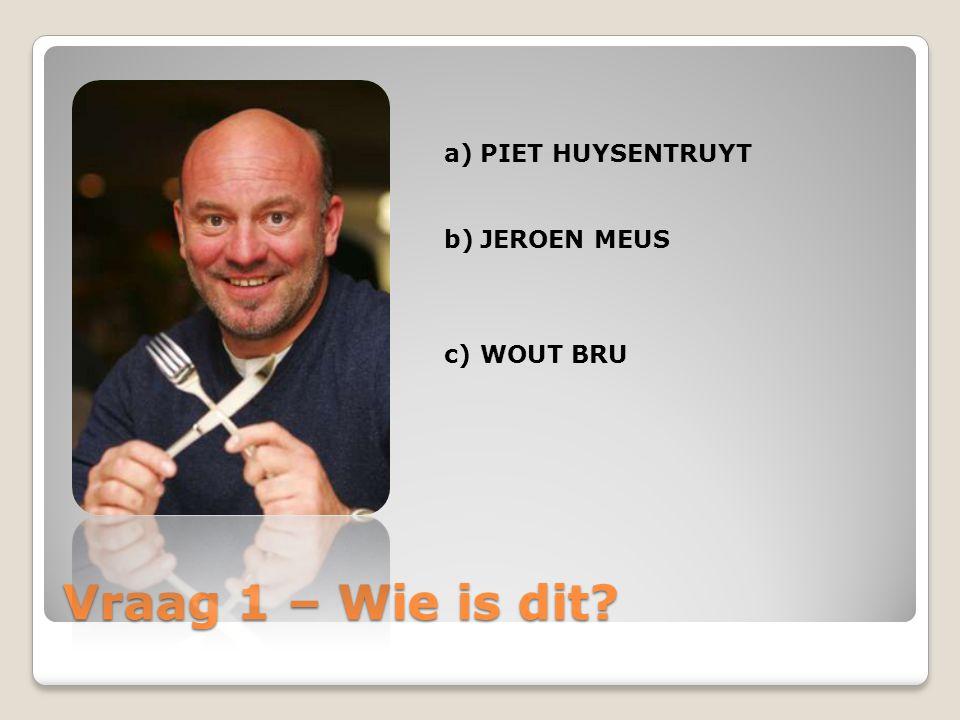 Vraag 1 – Wie is dit? a)PIET HUYSENTRUYT b)JEROEN MEUS c)WOUT BRU