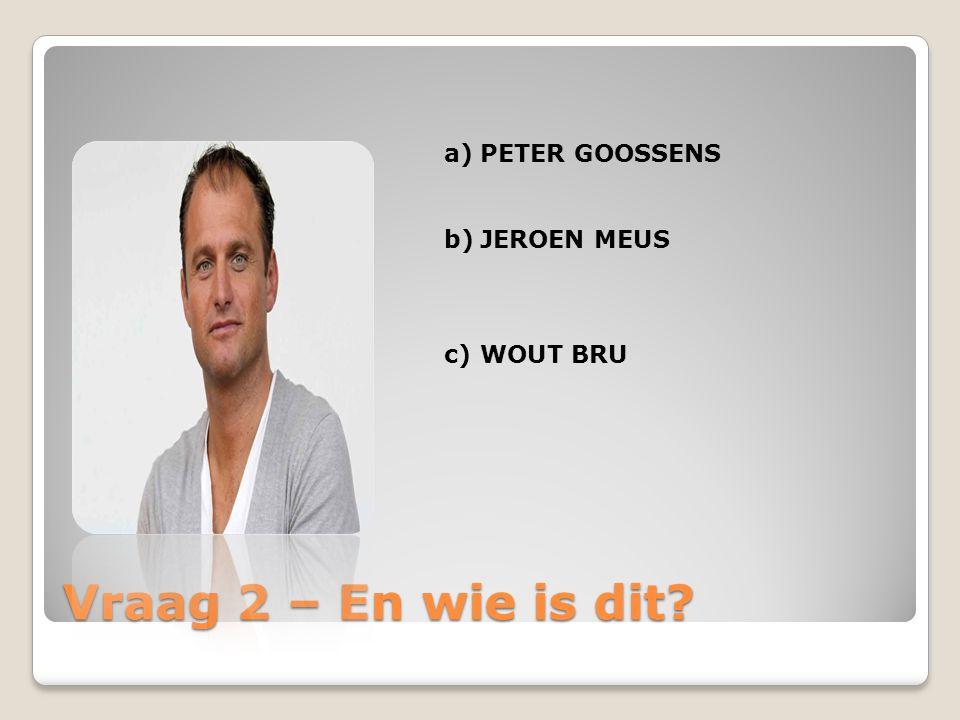 Vraag 2 – En wie is dit? a)PETER GOOSSENS b)JEROEN MEUS c)WOUT BRU