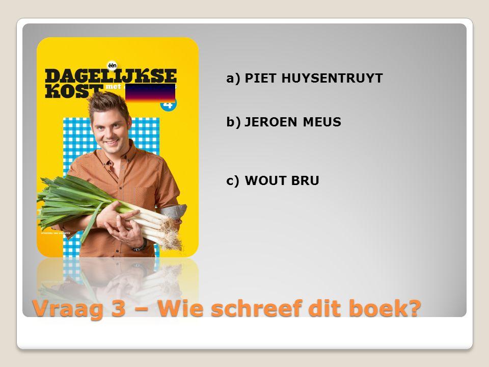 Vraag 3 – Wie schreef dit boek? a)PIET HUYSENTRUYT b)JEROEN MEUS c)WOUT BRU