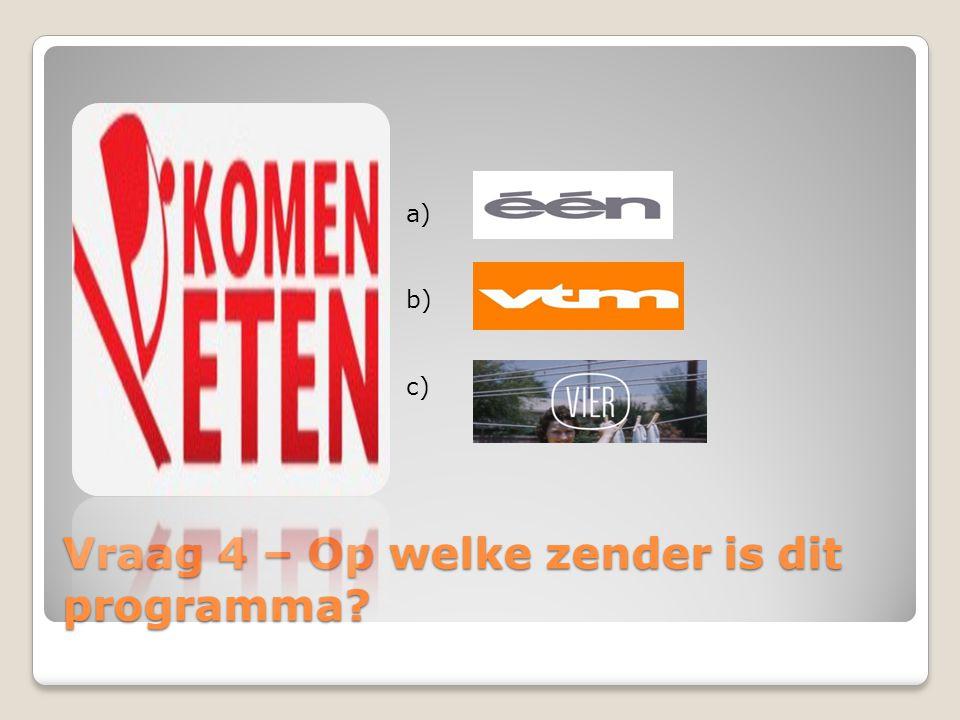 Vraag 4 – Op welke zender is dit programma? a) b) c)