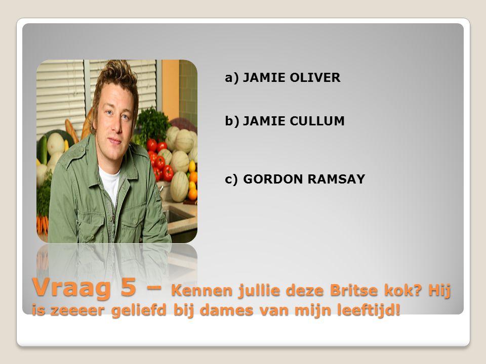 Vraag 5 – Kennen jullie deze Britse kok? Hij is zeeeer geliefd bij dames van mijn leeftijd! a)JAMIE OLIVER b)JAMIE CULLUM c)GORDON RAMSAY