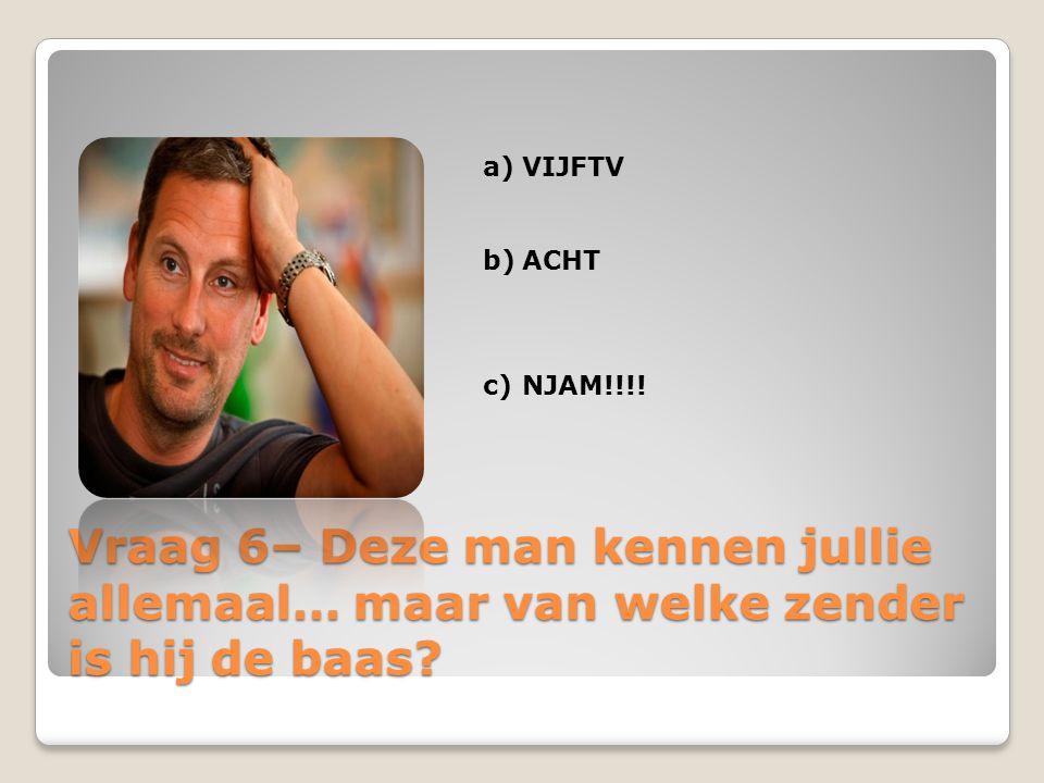 Vraag 6– Deze man kennen jullie allemaal… maar van welke zender is hij de baas? a)VIJFTV b)ACHT c)NJAM!!!!